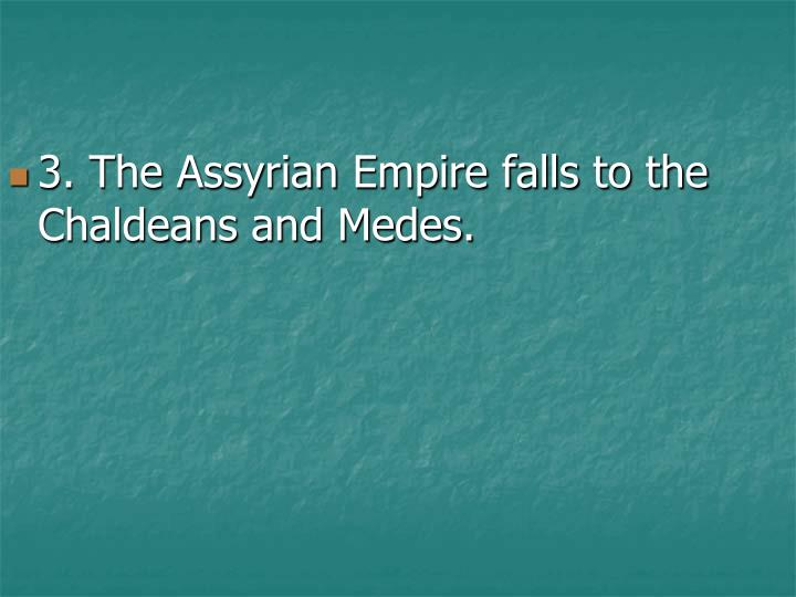 3. The Assyrian Empire falls to the Chaldeans and Medes.
