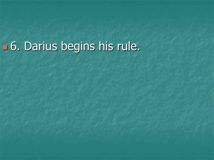 6. Darius begins his rule.