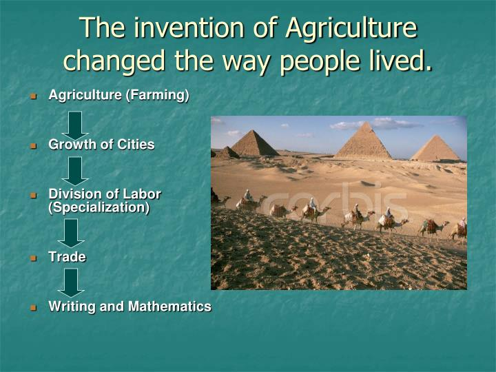 The invention of Agriculture changed the way people lived.
