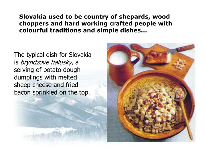 Slovakia used to be country of shepards, wood choppers and hard working crafted people with colourful traditions and simple dishes...
