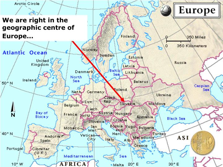 We are right in the geographic centre of Europe...