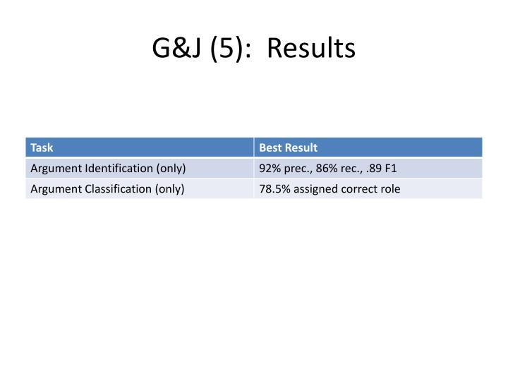 G&J (5):  Results