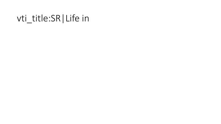 vti_title:SR|Life in
