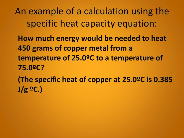 An example of a calculation using the specific heat capacity equation:
