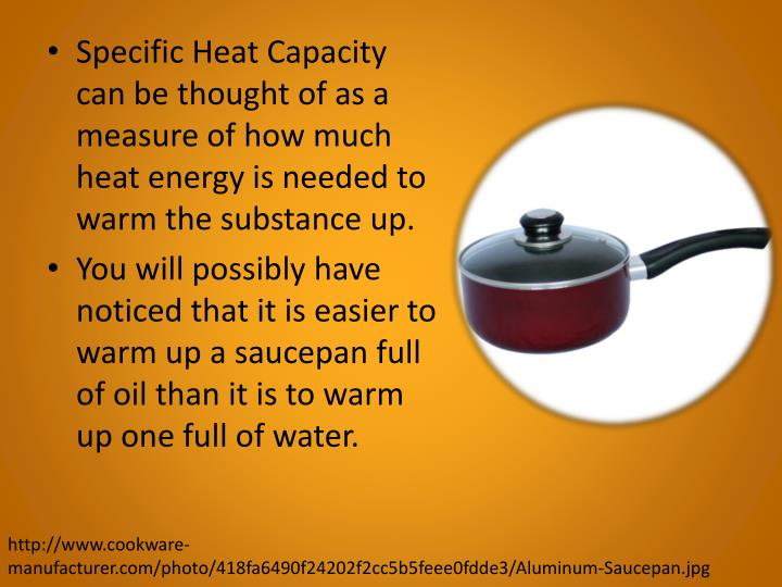 Specific Heat Capacity can be thought of as a measure of how much heat energy is needed to warm the ...