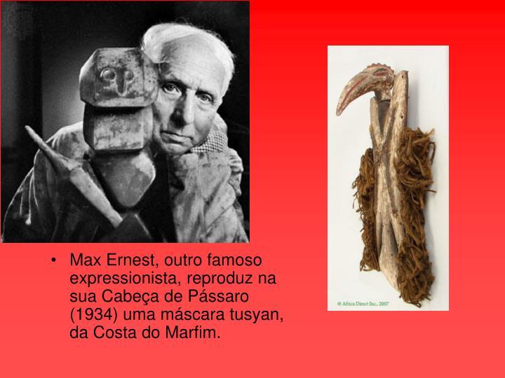 Max Ernest, outro famoso expressionista, reproduz na sua Cabeça de Pássaro (1934) uma máscara tusyan, da Costa do Marfim.