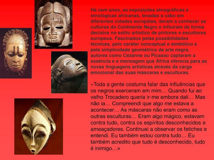 Há cem anos, as exposições etnográficas e etnológicas africanas, levadas a cabo em diferentes cidades européias, deram a conhecer as culturas do Continente Negro e influíram de forma decisiva no estilo artístico de pintores e escultores europeus. Fascinados pelas possibilidades técnicas, pelo caráter conceptual e simbólico e pela simplicidade geométrica da arte negra, autores como Cézanne ou Picasso captaram a essência e a mensagem que África oferecia para as novas linguagens artísticas através da carga emocional das suas máscaras e esculturas.
