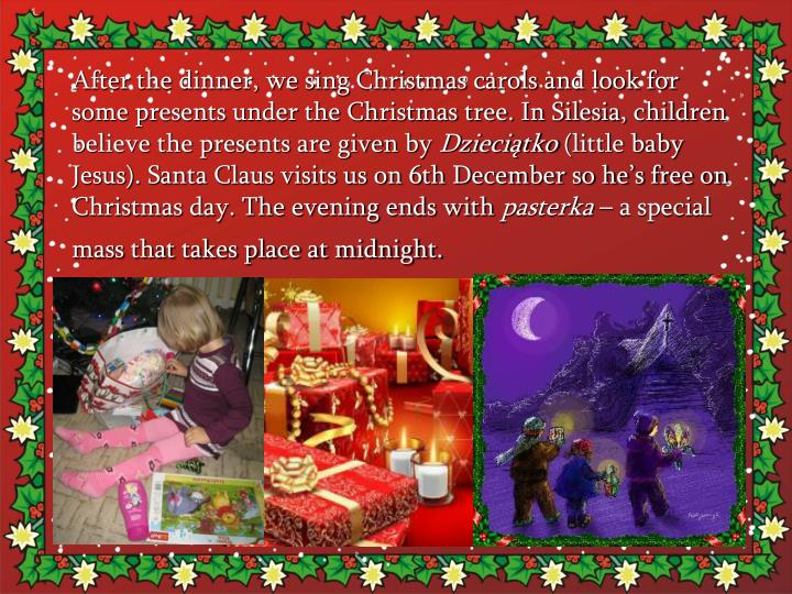 After the dinner, we sing Christmas carols and look for some presents under the Christmas tree. In Silesia, children believe the presents are given by