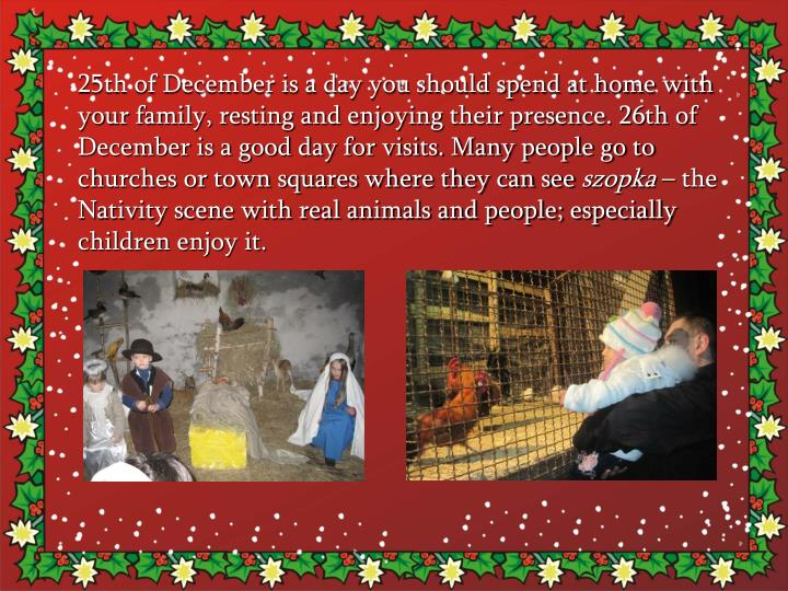 25th of December is a day you should spend at home with your family, resting and enjoying their presence. 26th of December is a good day for visits. Many people go to churches or town squares where they can see