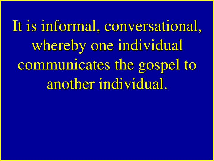 It is informal, conversational, whereby one individual communicates the gospel to another individual.