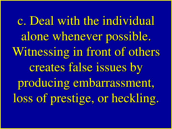 c. Deal with the individual alone whenever possible. Witnessing in front of others creates false issues by producing embarrassment, loss of prestige, or heckling.