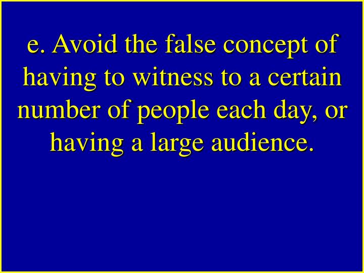 e. Avoid the false concept of having to witness to a certain number of people each day, or having a large audience.