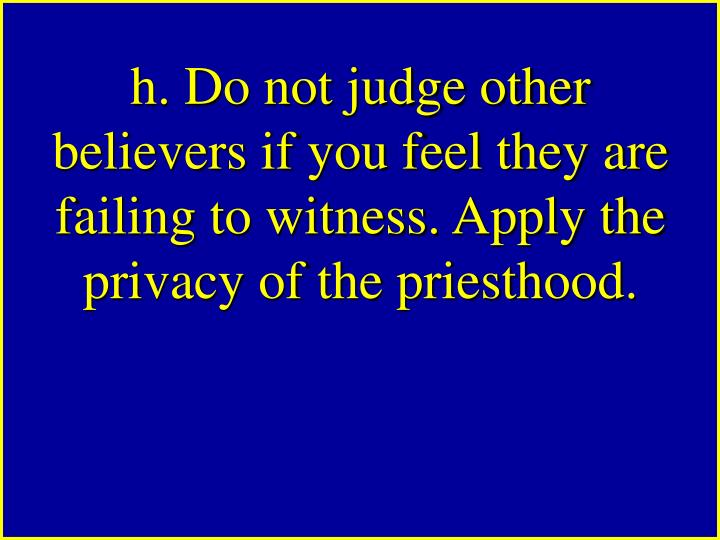h. Do not judge other believers if you feel they are failing to witness. Apply the privacy of the priesthood.
