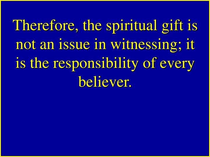 Therefore, the spiritual gift is not an issue in witnessing; it is the responsibility of every believer.