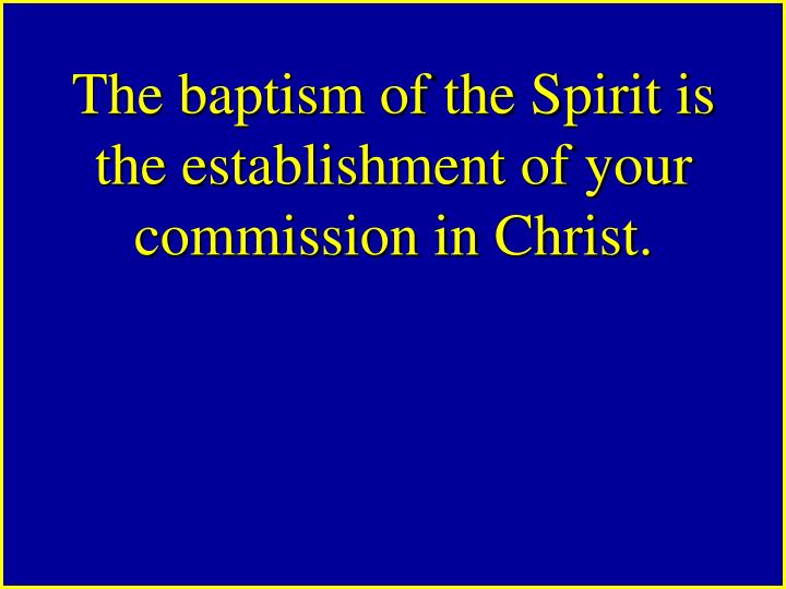 The baptism of the Spirit is the establishment of your commission in Christ.