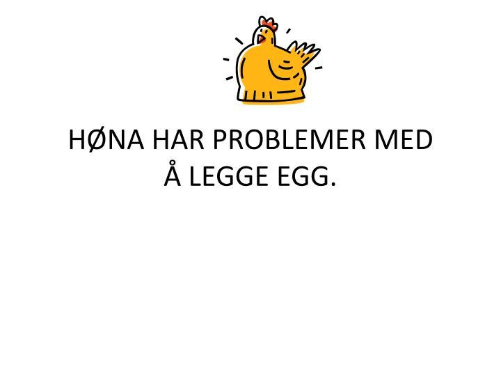 HØNA HAR PROBLEMER MED