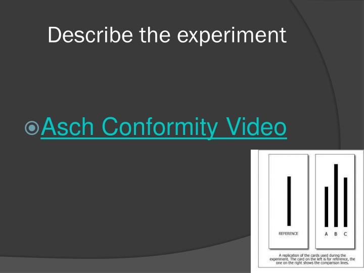 solomon asch experiment on conformity The asch conformity experiments were a series of social psychology experiments run in the 1950s to explore group dynamics and the pressure to conform in groups solomon asch set up an experimental design at swarthmore college where a subject was surrounded by a group of.