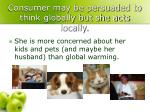 consumer may be persuaded to think globally but she acts locally
