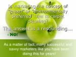 is marketing the concept of green or environmentally preferred new to carpet cleaning