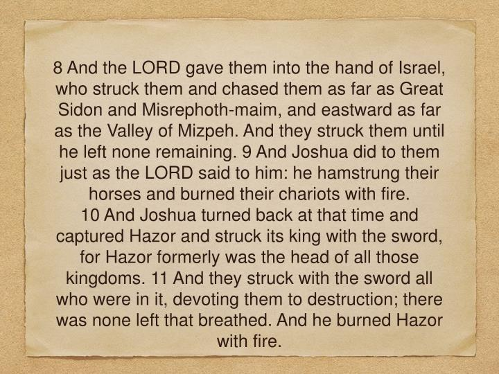 8 And the LORD gave them into the hand of Israel, who struck them and chased them as far as Great Sidon and Misrephoth-maim, and eastward as far as the Valley of Mizpeh. And they struck them until he left none remaining. 9 And Joshua did to them just as the LORD said to him: he hamstrung their horses and burned their chariots with fire.