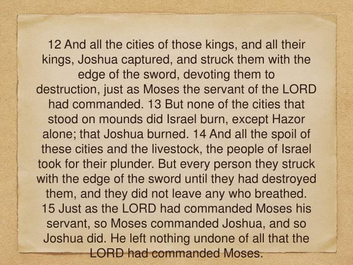 12 And all the cities of those kings, and all their kings, Joshua captured, and struck them with the edge of the sword, devoting them to destruction, just as Moses the servant of the LORD had commanded. 13 But none of the cities that stood on mounds did Israel burn, except Hazor alone; that Joshua burned. 14 And all the spoil of these cities and the livestock, the people of Israel took for their plunder. But every person they struck with the edge of the sword until they had destroyed them, and they did not leave any who breathed.  15 Just as the LORD had commanded Moses his servant, so Moses commanded Joshua, and so Joshua did. He left nothing undone of all that the LORD had commanded Moses.