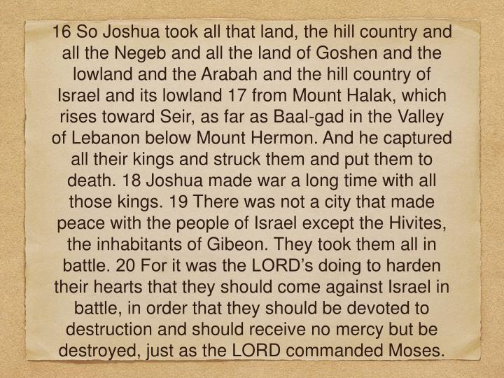 16 So Joshua took all that land, the hill country and all the Negeb and all the land of Goshen and the lowland and the Arabah and the hill country of Israel and its lowland 17 from Mount Halak, which rises toward Seir, as far as Baal-gad in the Valley of Lebanon below Mount Hermon. And he captured all their kings and struck them and put them to death. 18 Joshua made war a long time with all those kings. 19 There was not a city that made peace with the people of Israel except the Hivites, the inhabitants of Gibeon. They took them all in battle. 20 For it was the LORD's doing to harden their hearts that they should come against Israel in battle, in order that they should be devoted to destruction and should receive no mercy but be destroyed, just as the LORD commanded Moses.