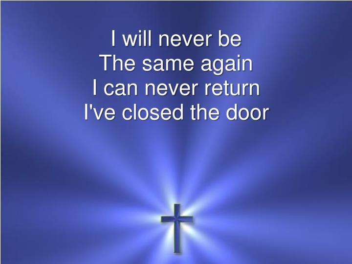 I will never be the same again i can never return i ve closed the door