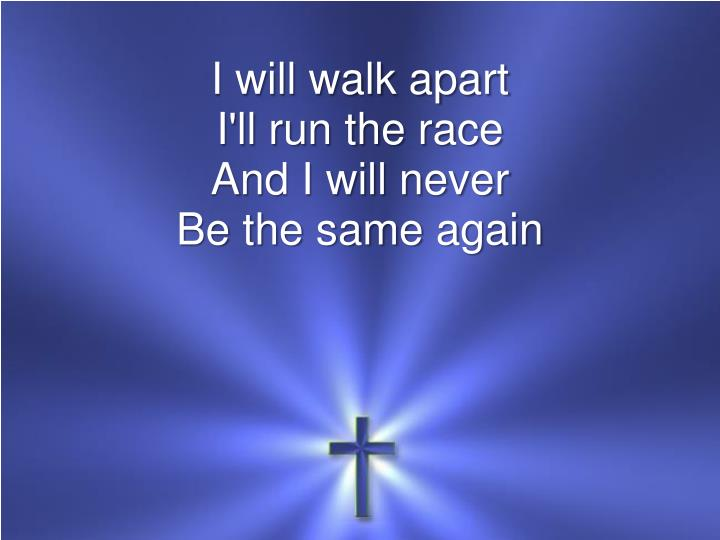 I will walk apart i ll run the race and i will never be the same again