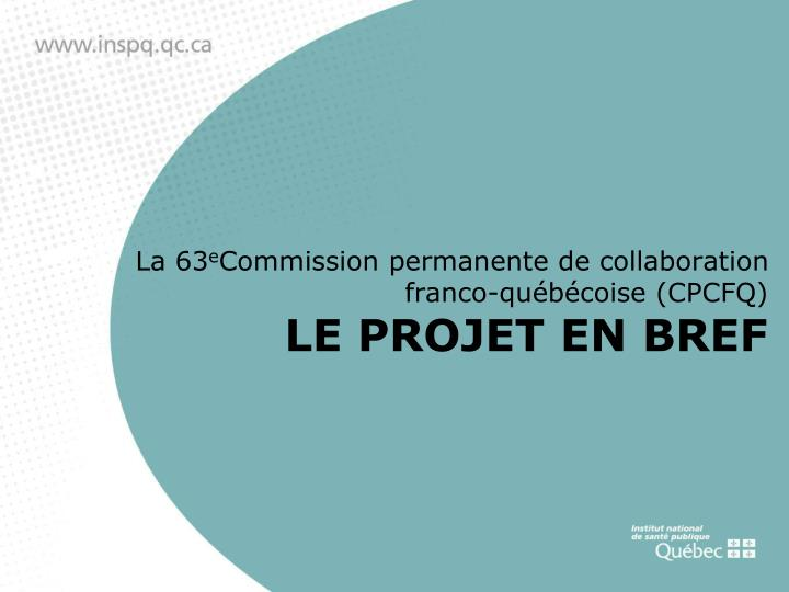 La 63 e commission permanente de collaboration franco qu b coise cpcfq le projet en bref