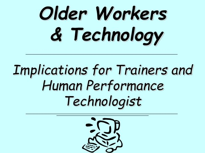 Older workers technology implications for trainers and human performance technologist