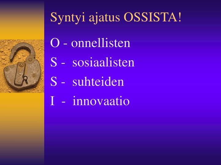 Syntyi ajatus OSSISTA!