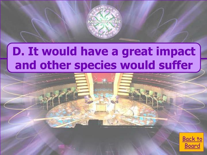 D. It would have a great impact and other species would suffer