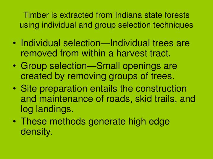Timber is extracted from Indiana state forests using individual and group selection techniques