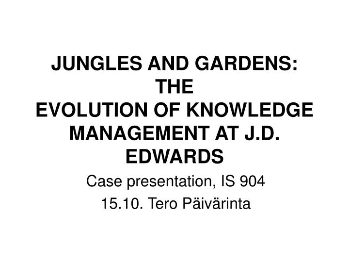 Jungles and gardens the evolution of knowledge management at j d edwards