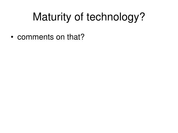 Maturity of technology?