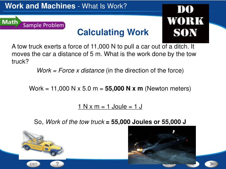 A tow truck exerts a force of 11,000 N to pull a car out of a ditch. It moves the car a distance of 5 m. What is the work done by the tow truck?
