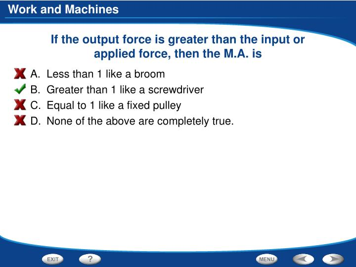 If the output force is greater than the input or applied force, then the M.A. is