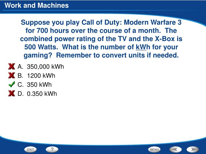 Suppose you play Call of Duty: Modern Warfare 3 for 700 hours over the course of a month.  The combined power rating of the TV and the X-Box is 500 Watts.  What is the number of