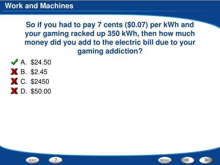 So if you had to pay 7 cents ($0.07) per kWh and your gaming racked up 350 kWh, then how much money did you add to the electric bill due to your gaming addiction?
