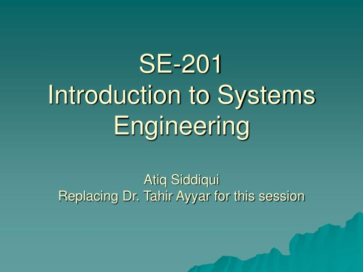 se 201 introduction to systems engineering atiq siddiqui replacing dr tahir ayyar for this session n.