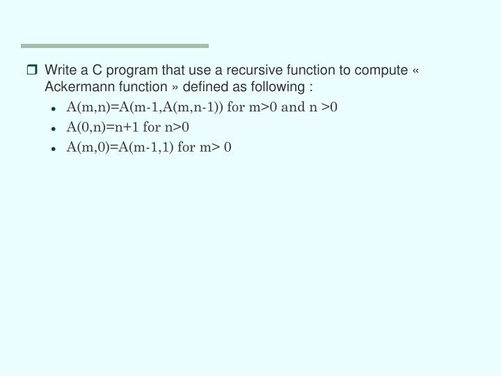 Write a C program that use a recursive function to compute « Ackermann function » defined as following :