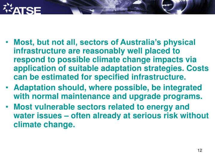 Most, but not all, sectors of Australia's physical infrastructure are reasonably well placed to respond to possible climate change impacts via application of suitable adaptation strategies. Costs can be estimated for specified infrastructure.