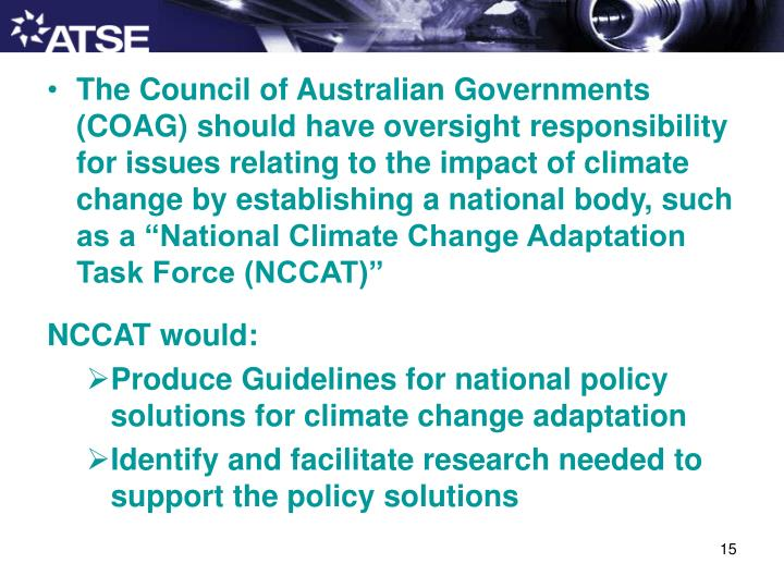 "The Council of Australian Governments (COAG) should have oversight responsibility for issues relating to the impact of climate change by establishing a national body, such as a ""National Climate Change Adaptation Task Force (NCCAT)"""