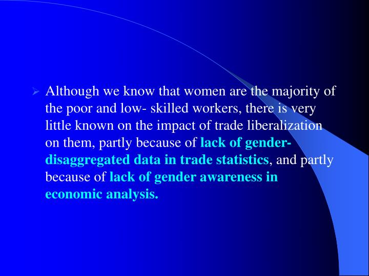 Although we know that women are the majority of the poor and low- skilled workers, there is very little known on the impact of trade liberalization on them, partly because of