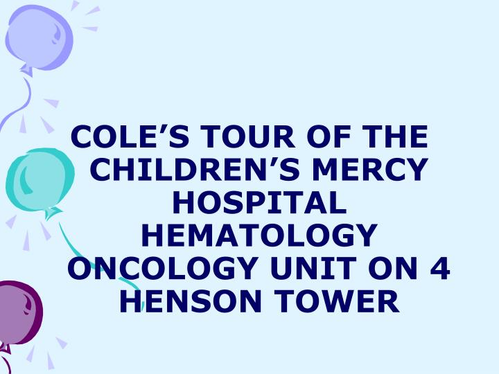 COLE'S TOUR OF THE CHILDREN'S MERCY HOSPITAL HEMATOLOGY ONCOLOGY UNIT ON 4 HENSON TOWER