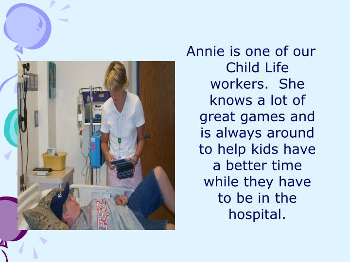 Annie is one of our Child Life workers.  She knows a lot of great games and is always around to help kids have a better time while they have to be in the hospital.