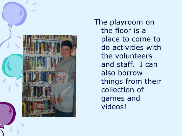 The playroom on the floor is a place to come to do activities with the volunteers and staff.  I can also borrow things from their collection of games and videos!