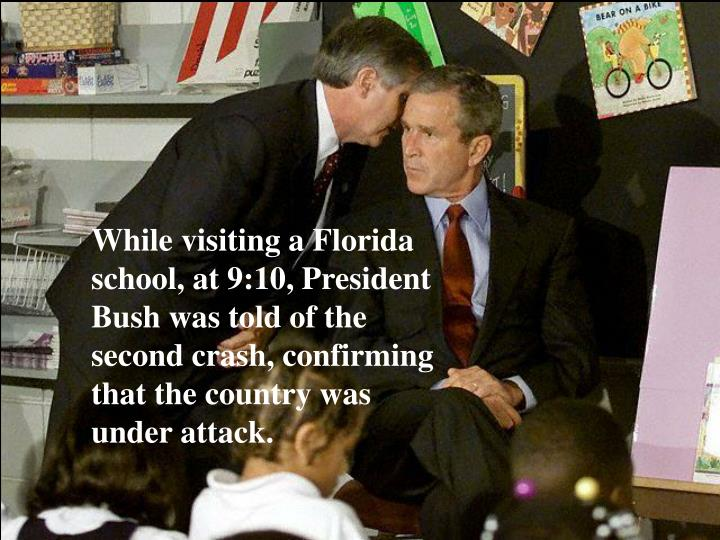 While visiting a Florida school, at 9:10, President Bush was told of the second crash, confirming that the country was under attack.