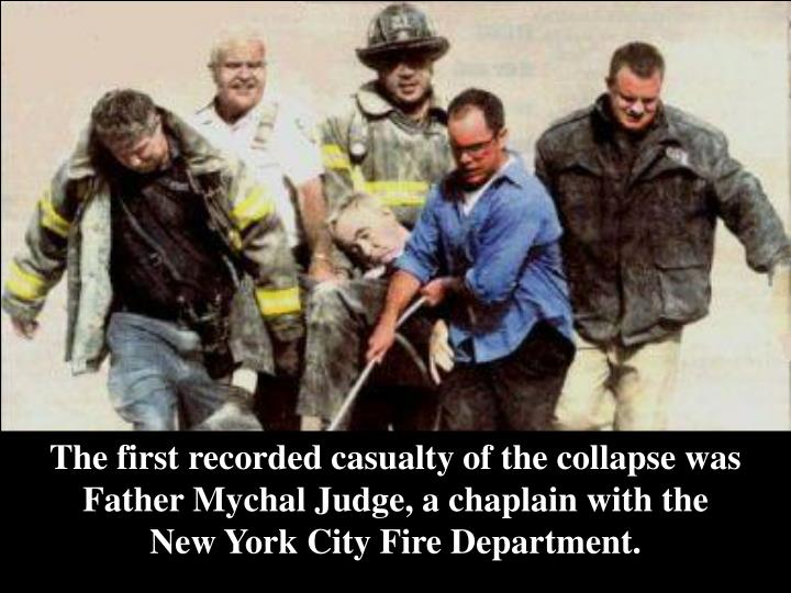 The first recorded casualty of the collapse was Father Mychal Judge, a chaplain with the          New York City Fire Department.