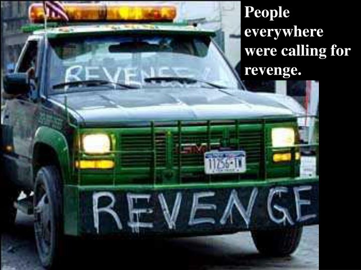 People everywhere were calling for revenge.